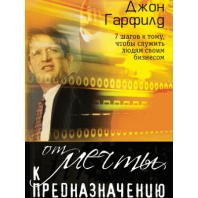 От мечты к предназначению 2007 шагов к тому,  чтобы служить людям своим бизнесом)